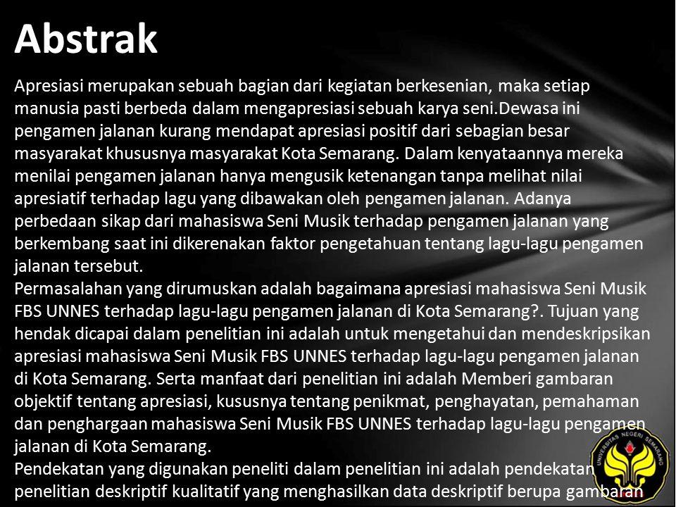 Abstrak Apresiasi merupakan sebuah bagian dari kegiatan berkesenian, maka setiap manusia pasti berbeda dalam mengapresiasi sebuah karya seni.Dewasa ini pengamen jalanan kurang mendapat apresiasi positif dari sebagian besar masyarakat khususnya masyarakat Kota Semarang.