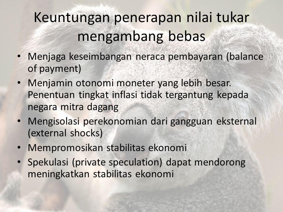Keuntungan penerapan nilai tukar mengambang bebas Menjaga keseimbangan neraca pembayaran (balance of payment) Menjamin otonomi moneter yang lebih besa