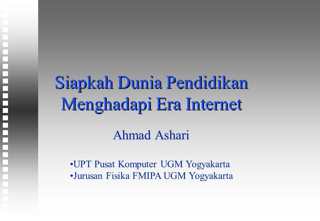 Siapkah Dunia Pendidikan Menghadapi Era Internet Ahmad Ashari UPT Pusat Komputer UGM Yogyakarta Jurusan Fisika FMIPA UGM Yogyakarta