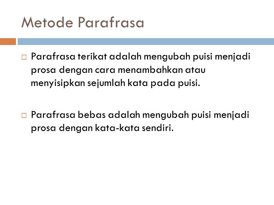 Metode Parafrasa  Parafrasa terikat adalah mengubah puisi menjadi prosa dengan cara menambahkan atau menyisipkan sejumlah kata pada puisi.  Parafras