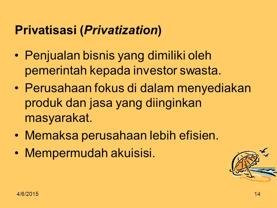 4/6/201514 Privatisasi (Privatization) Penjualan bisnis yang dimiliki oleh pemerintah kepada investor swasta.