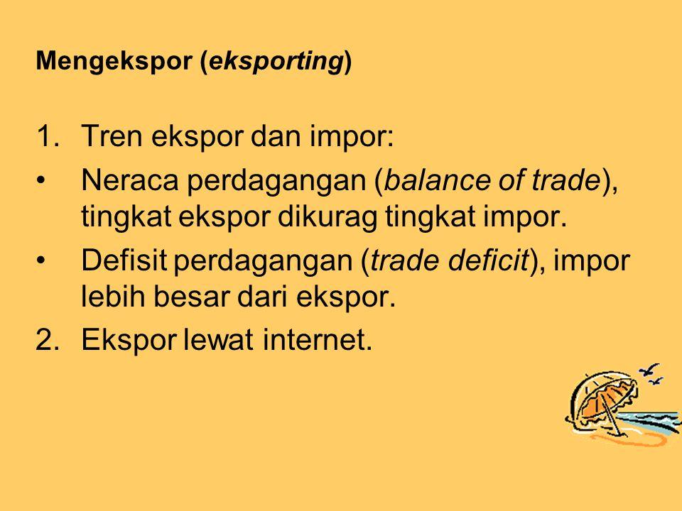Mengekspor (eksporting) 1.Tren ekspor dan impor: Neraca perdagangan (balance of trade), tingkat ekspor dikurag tingkat impor.
