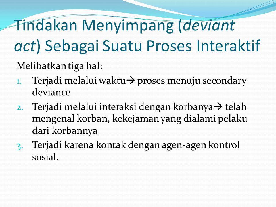 Tindakan Menyimpang (deviant act) Sebagai Suatu Proses Interaktif Melibatkan tiga hal: 1.