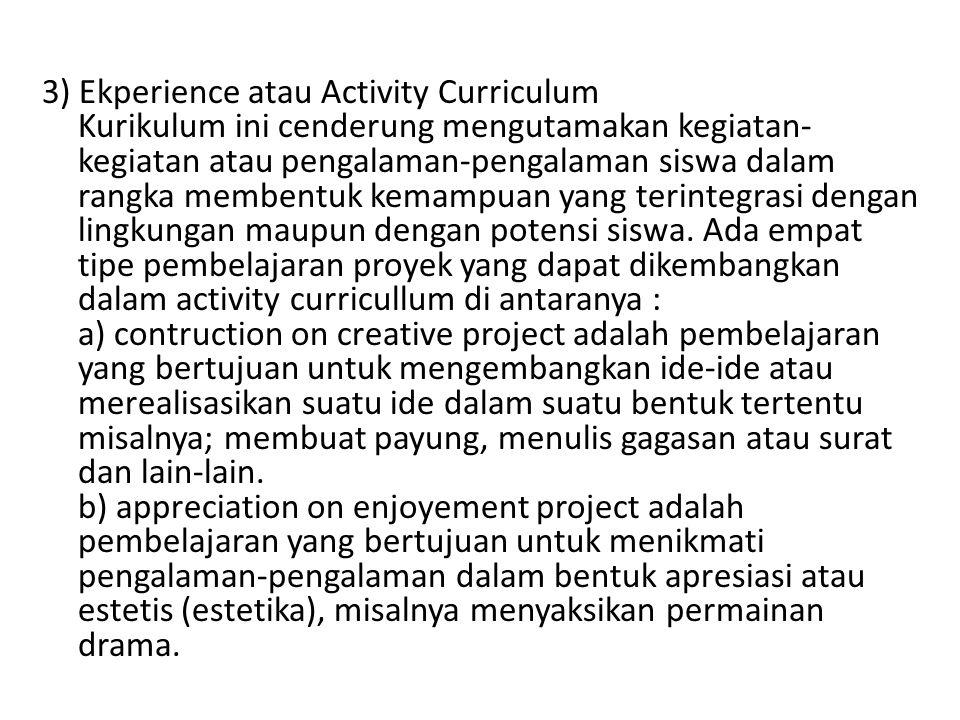 3) Ekperience atau Activity Curriculum Kurikulum ini cenderung mengutamakan kegiatan- kegiatan atau pengalaman-pengalaman siswa dalam rangka membentuk