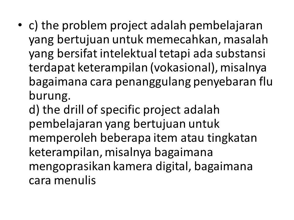 c) the problem project adalah pembelajaran yang bertujuan untuk memecahkan, masalah yang bersifat intelektual tetapi ada substansi terdapat keterampil