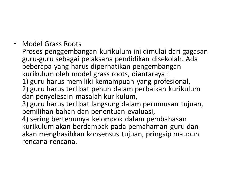 Model Grass Roots Proses penggembangan kurikulum ini dimulai dari gagasan guru-guru sebagai pelaksana pendidikan disekolah. Ada beberapa yang harus di