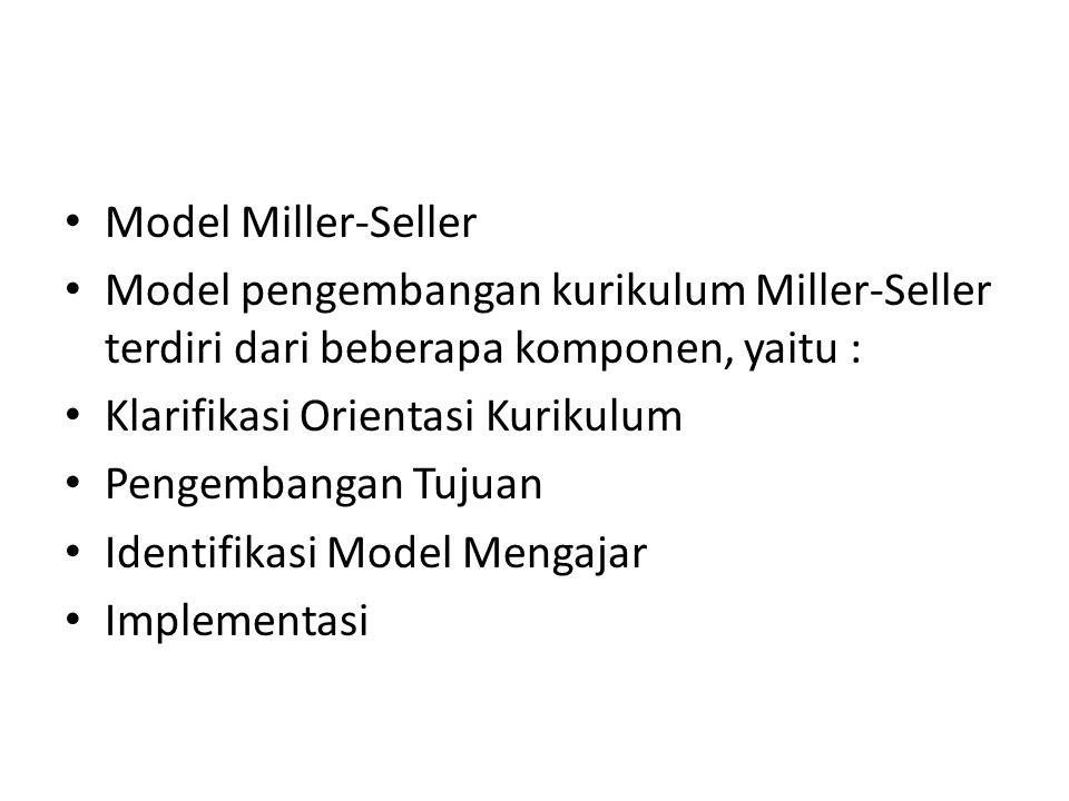 Model Miller-Seller Model pengembangan kurikulum Miller-Seller terdiri dari beberapa komponen, yaitu : Klarifikasi Orientasi Kurikulum Pengembangan Tu