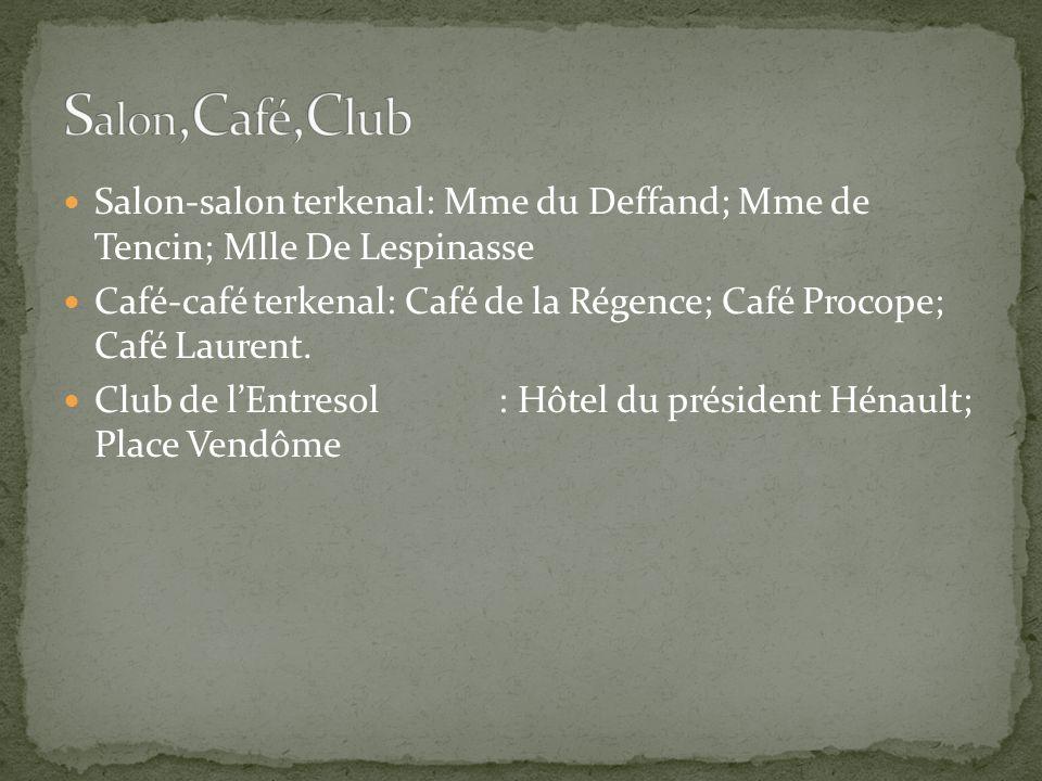 Salon-salon terkenal: Mme du Deffand; Mme de Tencin; Mlle De Lespinasse Café-café terkenal: Café de la Régence; Café Procope; Café Laurent. Club de l'