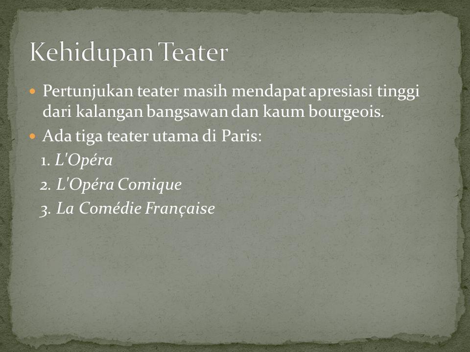 Pertunjukan teater masih mendapat apresiasi tinggi dari kalangan bangsawan dan kaum bourgeois. Ada tiga teater utama di Paris: 1. L'Opéra 2. L'Opéra C