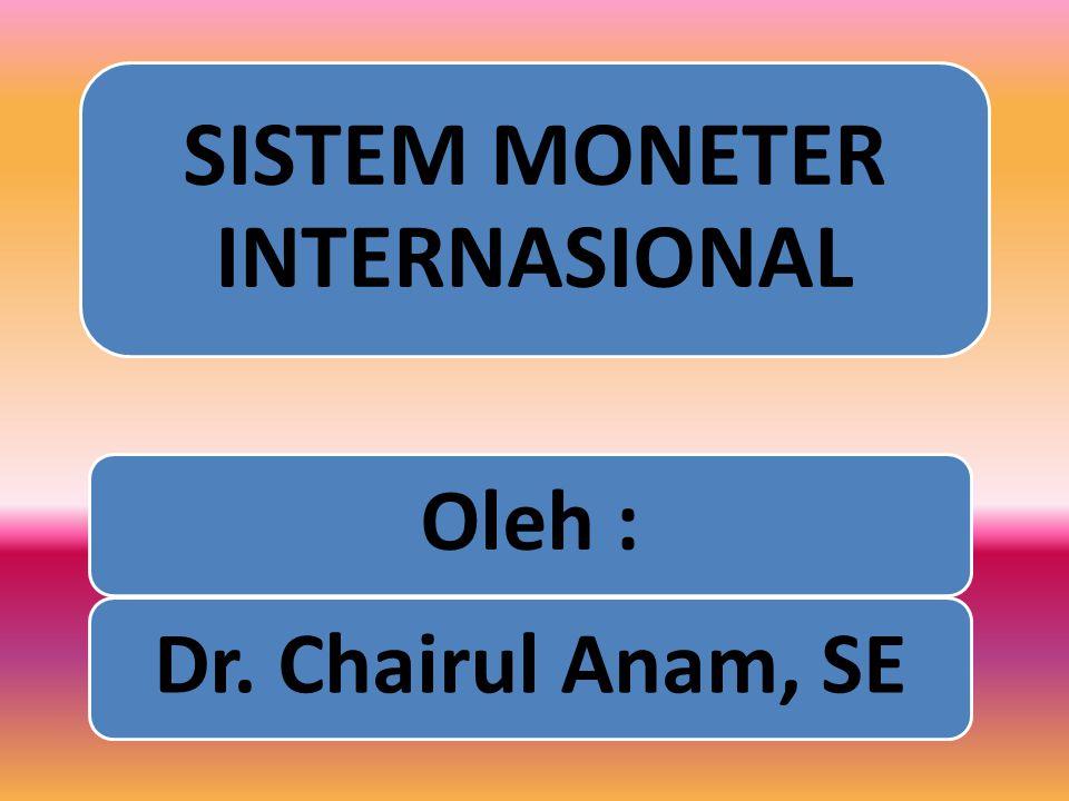 SISTEM MONETER INTERNASIONAL Oleh :Dr. Chairul Anam, SE