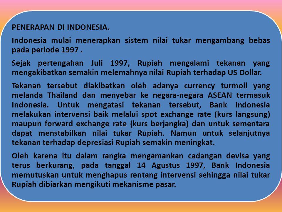 PENERAPAN DI INDONESIA. Indonesia mulai menerapkan sistem nilai tukar mengambang bebas pada periode 1997. Sejak pertengahan Juli 1997, Rupiah mengalam