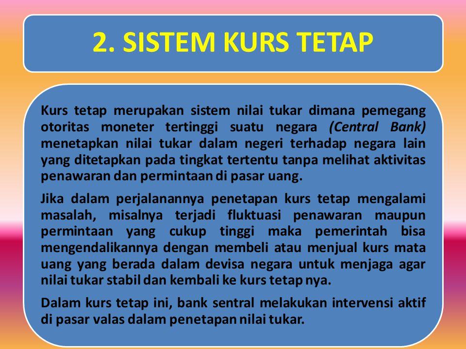 2. SISTEM KURS TETAP Kurs tetap merupakan sistem nilai tukar dimana pemegang otoritas moneter tertinggi suatu negara (Central Bank) menetapkan nilai t