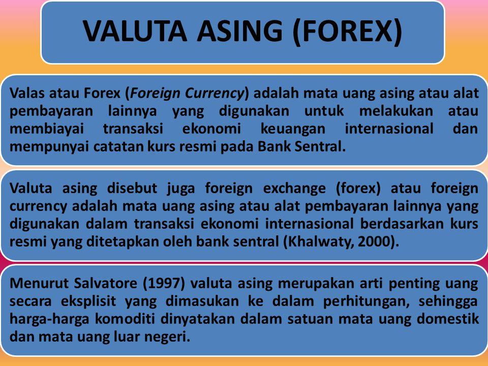 VALUTA ASING (FOREX) Valas atau Forex (Foreign Currency) adalah mata uang asing atau alat pembayaran lainnya yang digunakan untuk melakukan atau membiayai transaksi ekonomi keuangan internasional dan mempunyai catatan kurs resmi pada Bank Sentral.
