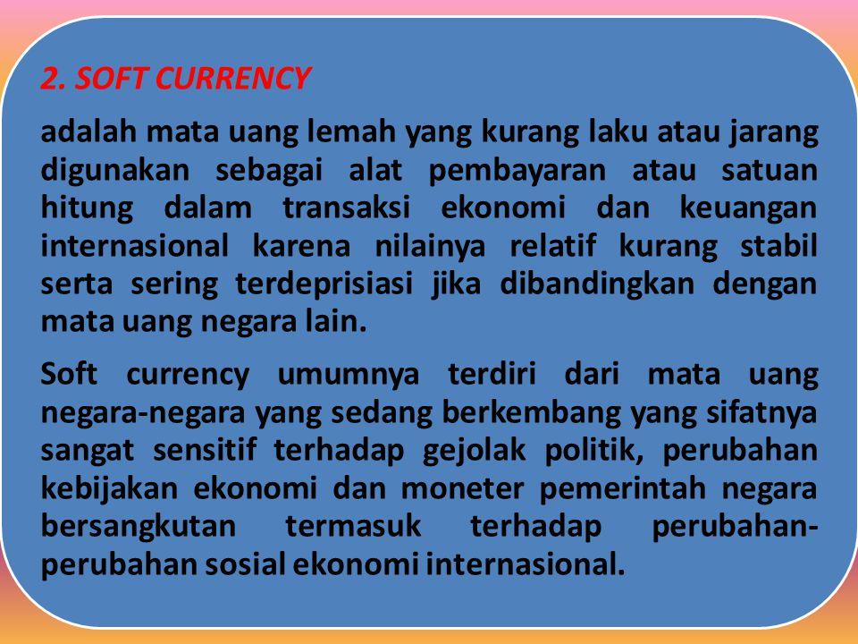 2. SOFT CURRENCY adalah mata uang lemah yang kurang laku atau jarang digunakan sebagai alat pembayaran atau satuan hitung dalam transaksi ekonomi dan