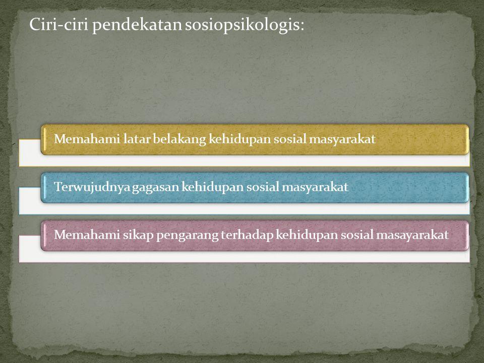 Ciri-ciri pendekatan sosiopsikologis: Memahami latar belakang kehidupan sosial masyarakatTerwujudnya gagasan kehidupan sosial masyarakatMemahami sikap