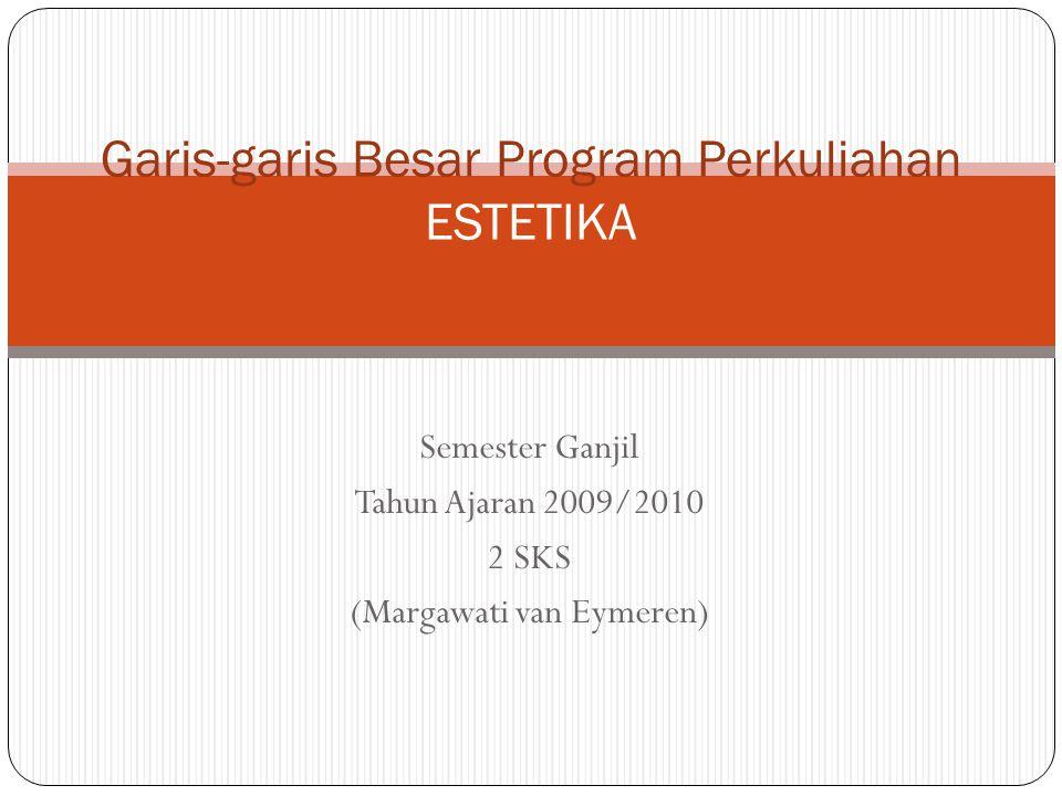Semester Ganjil Tahun Ajaran 2009/2010 2 SKS (Margawati van Eymeren) Garis-garis Besar Program Perkuliahan ESTETIKA