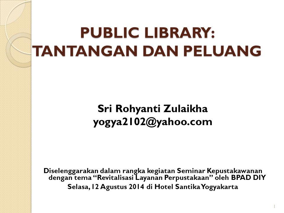 PUBLIC LIBRARY: TANTANGAN DAN PELUANG Sri Rohyanti Zulaikha yogya2102@yahoo.com Diselenggarakan dalam rangka kegiatan Seminar Kepustakawanan dengan te