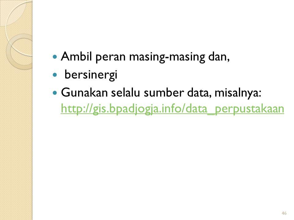 Ambil peran masing-masing dan, bersinergi Gunakan selalu sumber data, misalnya: http://gis.bpadjogja.info/data_perpustakaan http://gis.bpadjogja.info/