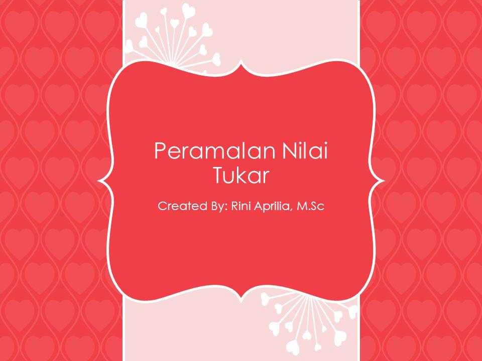 Peramalan Nilai Tukar Created By: Rini Aprilia, M.Sc