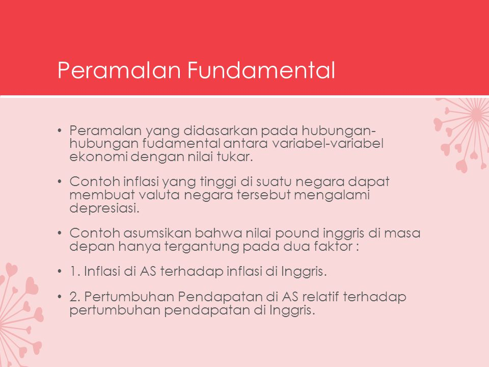 Peramalan Fundamental Peramalan yang didasarkan pada hubungan- hubungan fudamental antara variabel-variabel ekonomi dengan nilai tukar. Contoh inflasi