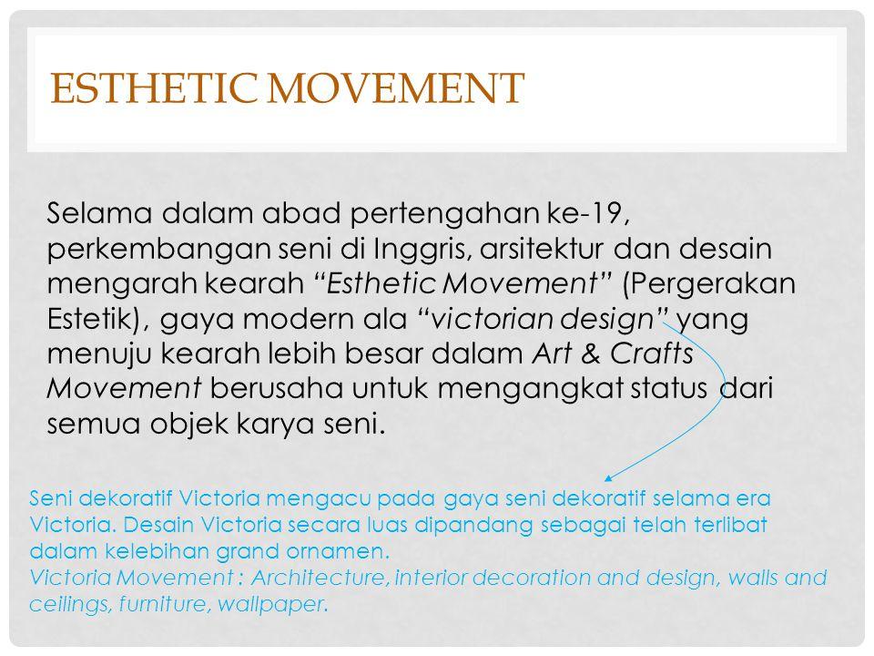 ESTHETIC MOVEMENT Adanya dorongan dari slogan seperti Art for art's sake (seni demi kesenian), pergerakan estetik, tidak lain dari pergerakan seni dan kerajinan, adalah reaksi dari kebangkitan gothic yang berlebihan.