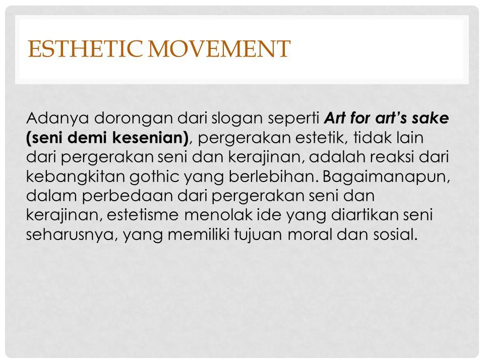ESTHETIC MOVEMENT Gerakan estetik awalnya menawarkan suatu perbedaan dengan kemewahan gaya klasik, memiliki gaya kesederhanaan, gaya kejujuran, dan gaya kepolosan sebagai tujuan utamanya.