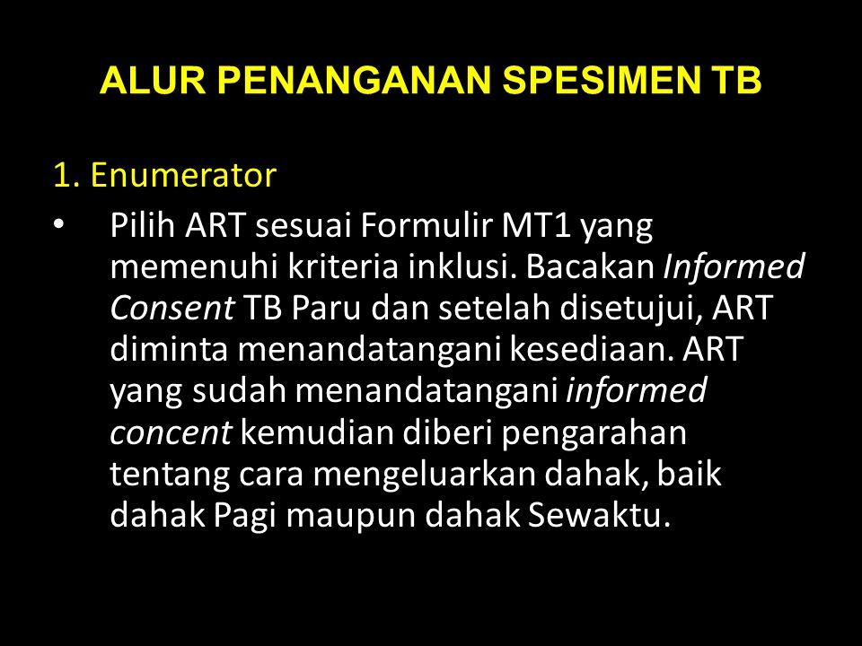 ALUR PENANGANAN SPESIMEN TB 1. Enumerator Pilih ART sesuai Formulir MT1 yang memenuhi kriteria inklusi. Bacakan Informed Consent TB Paru dan setelah d