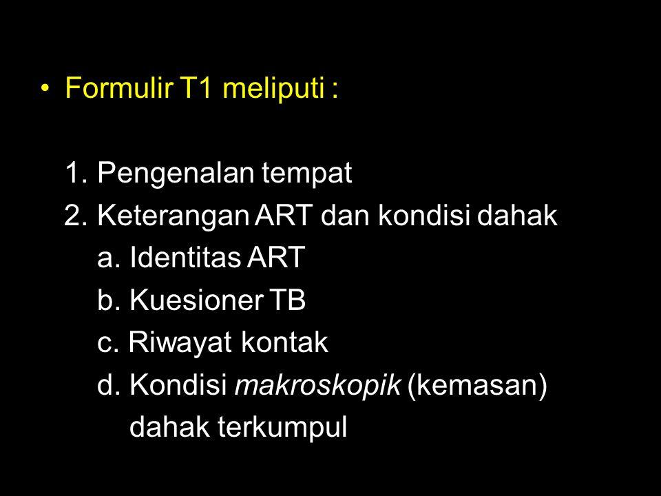 Formulir T1 meliputi : 1. Pengenalan tempat 2. Keterangan ART dan kondisi dahak a. Identitas ART b. Kuesioner TB c. Riwayat kontak d. Kondisi makrosko