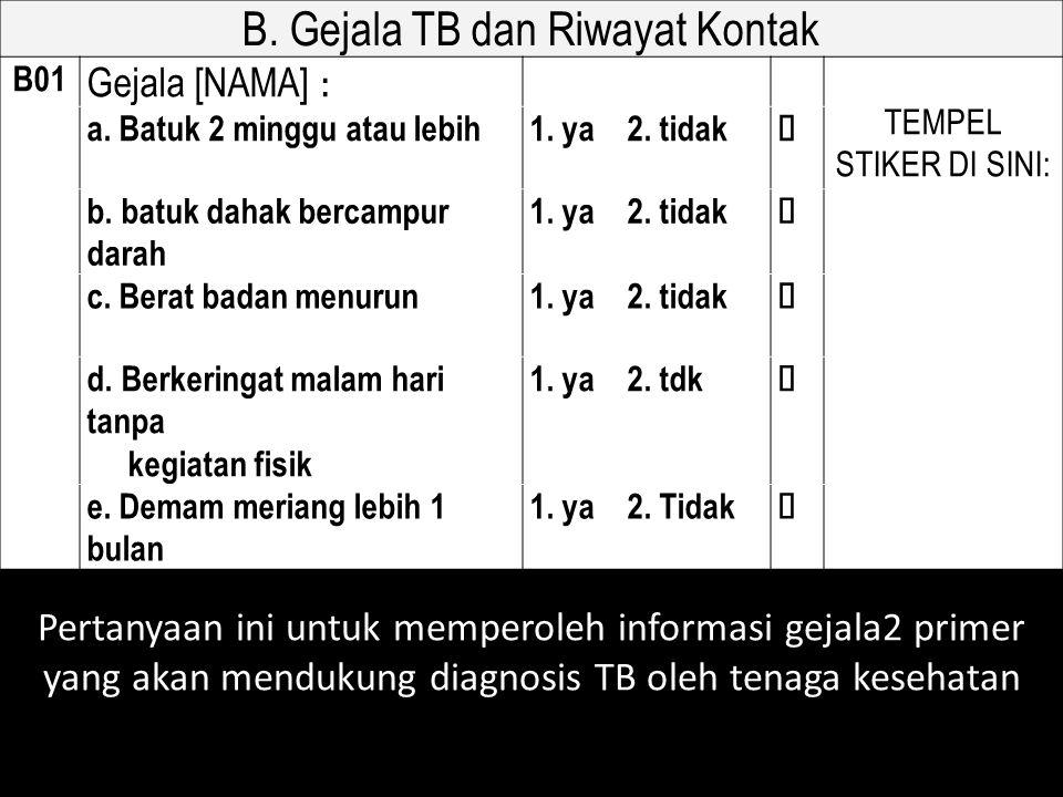 B. Gejala TB dan Riwayat Kontak B01 Gejala [NAMA] : TEMPEL STIKER DI SINI: a. Batuk 2 minggu atau lebih1. ya 2. tidak  b. batuk dahak bercampur darah