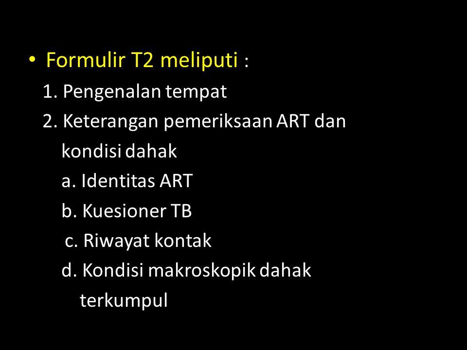 Formulir T2 meliputi : 1. Pengenalan tempat 2. Keterangan pemeriksaan ART dan kondisi dahak a. Identitas ART b. Kuesioner TB c. Riwayat kontak d. Kond