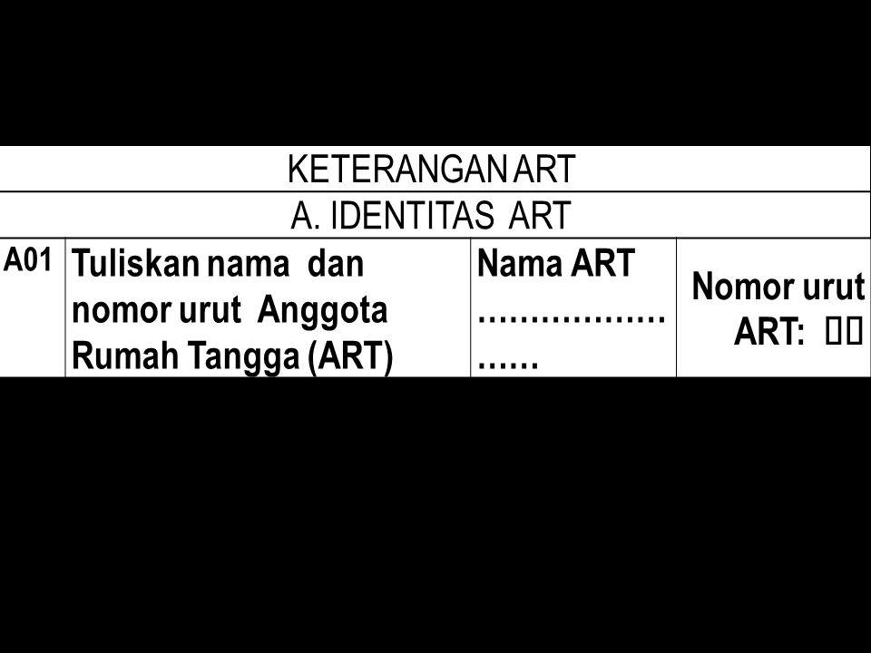 KETERANGAN ART A. IDENTITAS ART A01 Tuliskan nama dan nomor urut Anggota Rumah Tangga (ART) Nama ART ……………… …… Nomor urut ART: 