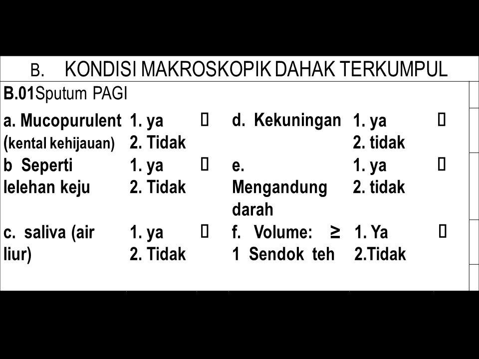 B. KONDISI MAKROSKOPIK DAHAK TERKUMPUL B.01 Sputum PAGI a. Mucopurulent ( kental kehijauan) 1. ya 2. Tidak  d. Kekuningan1. ya 2. tidak  b Seperti l