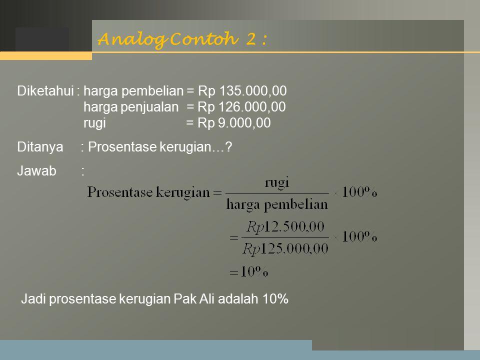 LOGO Analog Contoh 2 : Diketahui : harga pembelian = Rp 135.000,00 harga penjualan = Rp 126.000,00 rugi = Rp 9.000,00 Ditanya : Prosentase kerugian….