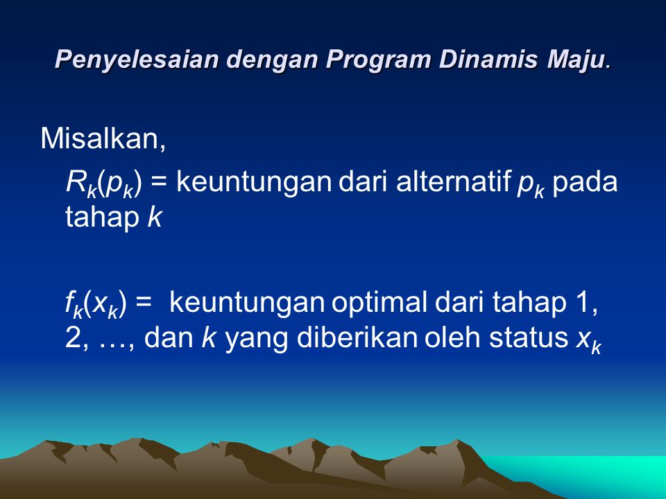 Penyelesaian dengan Program Dinamis Maju. Misalkan, R k (p k ) = keuntungan dari alternatif p k pada tahap k f k (x k ) = keuntungan optimal dari taha