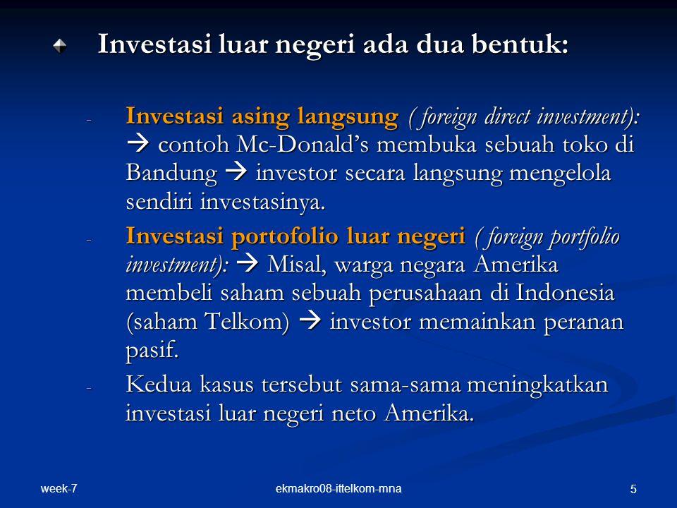 week-7 ekmakro08-ittelkom-mna 5 Investasi luar negeri ada dua bentuk: - Investasi asing langsung ( foreign direct investment):  contoh Mc-Donald's membuka sebuah toko di Bandung  investor secara langsung mengelola sendiri investasinya.