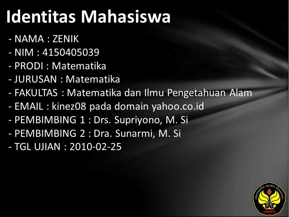 Identitas Mahasiswa - NAMA : ZENIK - NIM : 4150405039 - PRODI : Matematika - JURUSAN : Matematika - FAKULTAS : Matematika dan Ilmu Pengetahuan Alam - EMAIL : kinez08 pada domain yahoo.co.id - PEMBIMBING 1 : Drs.