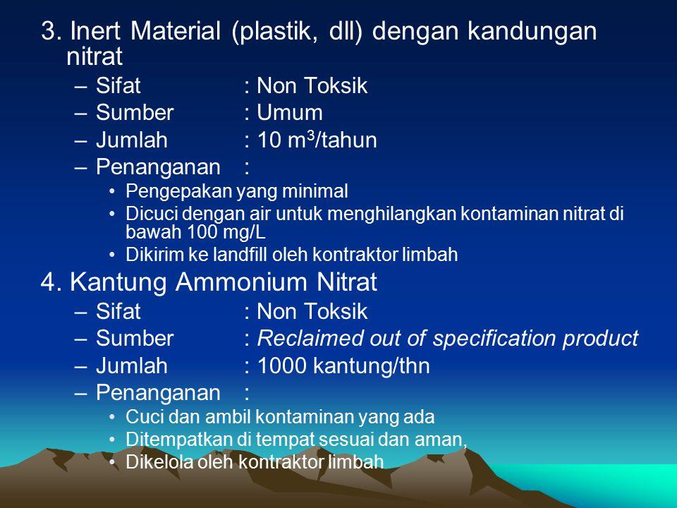 3. Inert Material (plastik, dll) dengan kandungan nitrat –Sifat : Non Toksik –Sumber : Umum –Jumlah : 10 m 3 /tahun –Penanganan : Pengepakan yang mini