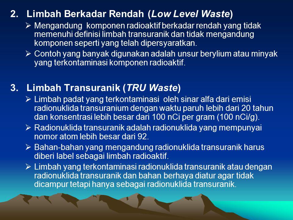 2. Limbah Berkadar Rendah (Low Level Waste)  Mengandung komponen radioaktif berkadar rendah yang tidak memenuhi definisi limbah transuranik dan tidak
