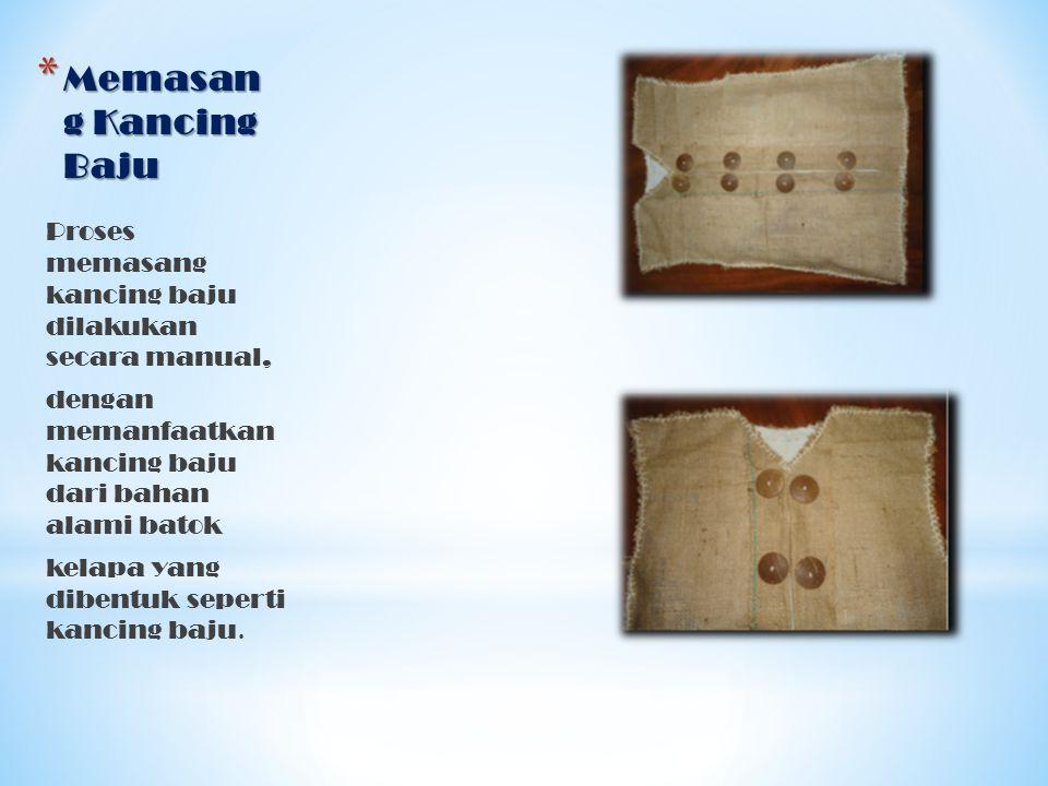 * Memasan g Kancing Baju Proses memasang kancing baju dilakukan secara manual, dengan memanfaatkan kancing baju dari bahan alami batok kelapa yang dib
