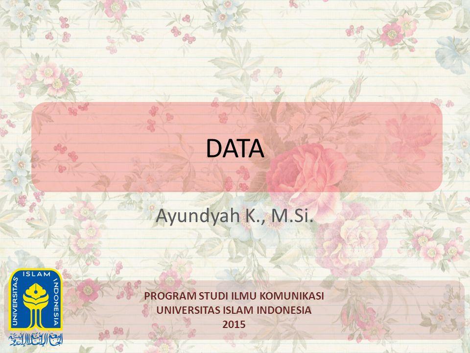 DATA Ayundyah K., M.Si. PROGRAM STUDI ILMU KOMUNIKASI UNIVERSITAS ISLAM INDONESIA 2015