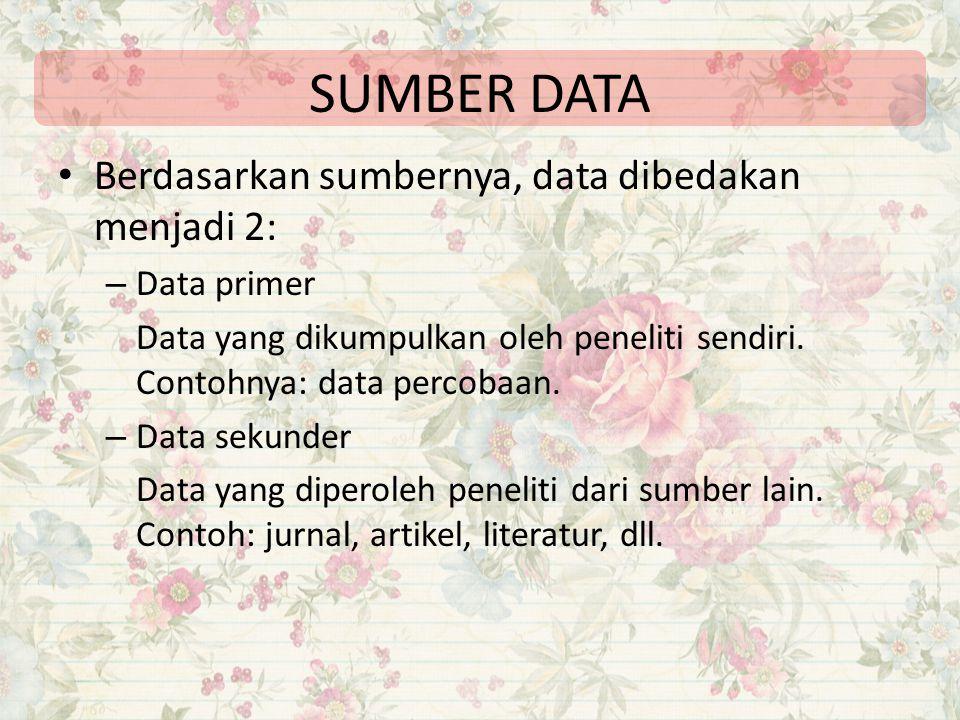 SUMBER DATA Berdasarkan sumbernya, data dibedakan menjadi 2: – Data primer Data yang dikumpulkan oleh peneliti sendiri. Contohnya: data percobaan. – D