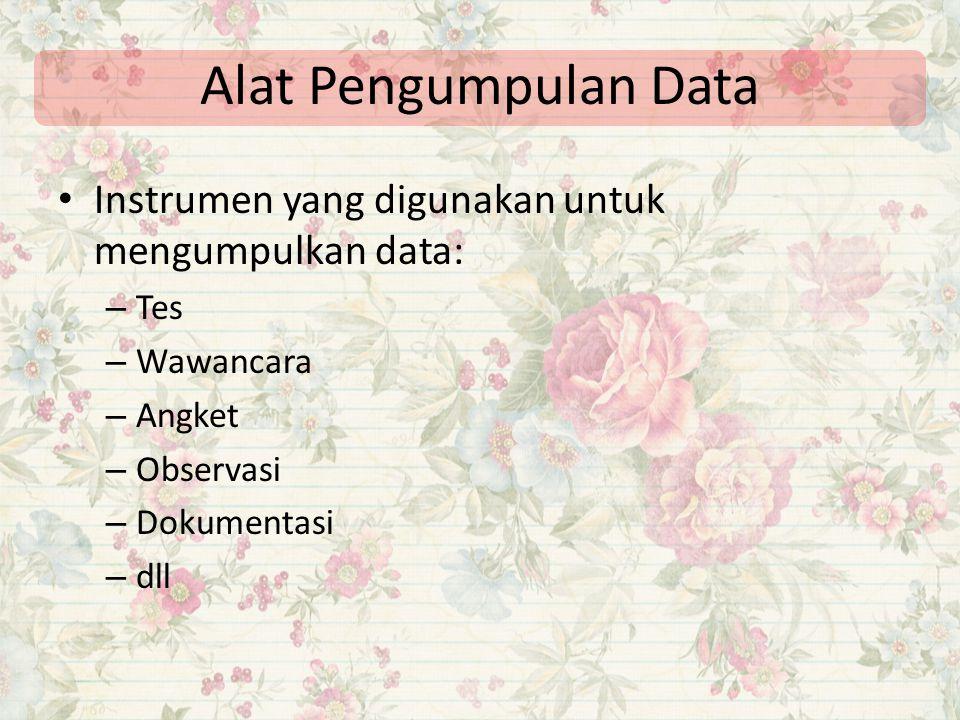 Alat Pengumpulan Data Instrumen yang digunakan untuk mengumpulkan data: – Tes – Wawancara – Angket – Observasi – Dokumentasi – dll