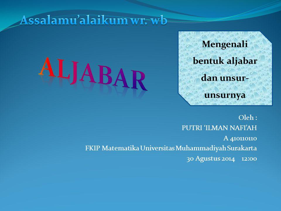 Oleh : PUTRI 'ILMAN NAFI'AH A 410110110 FKIP Matematika Universitas Muhammadiyah Surakarta 30 Agustus 2014 12:00 Mengenali bentuk aljabar dan unsur- unsurnya