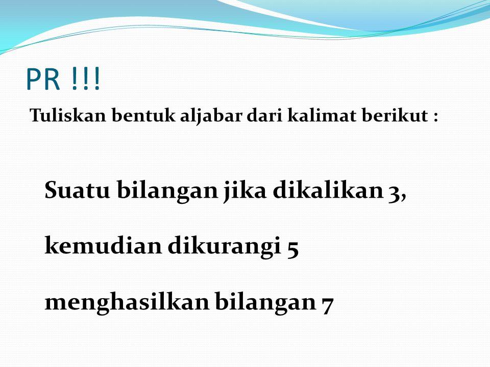 PR !!! Tuliskan bentuk aljabar dari kalimat berikut : Suatu bilangan jika dikalikan 3, kemudian dikurangi 5 menghasilkan bilangan 7