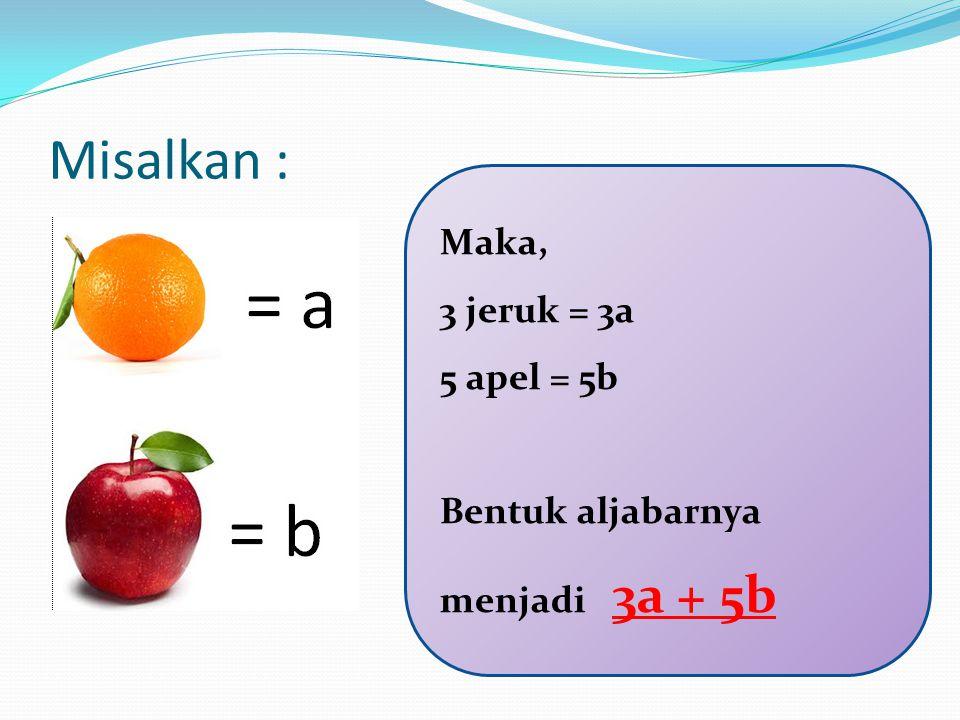 Misalkan : Maka, 3 jeruk = 3a 5 apel = 5b Bentuk aljabarnya menjadi 3a + 5b