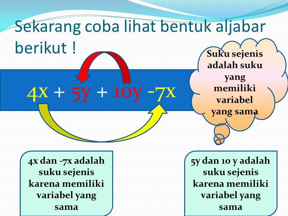 Sekarang coba lihat bentuk aljabar berikut ! 4x + 5y + 10y -7x 4x dan -7x adalah suku sejenis karena memiliki variabel yang sama 5y dan 10 y adalah su