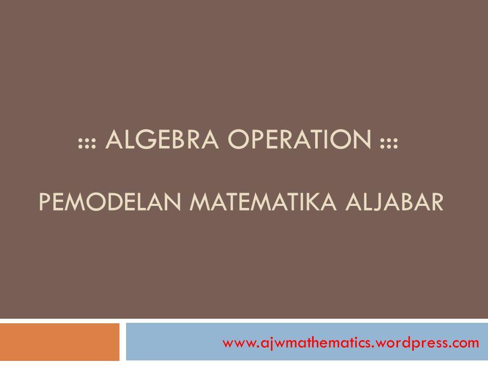 ::: ALGEBRA OPERATION ::: www.ajwmathematics.wordpress.com PEMODELAN MATEMATIKA ALJABAR
