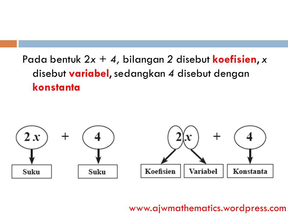 Pada bentuk 2x + 4, bilangan 2 disebut koefisien, x disebut variabel, sedangkan 4 disebut dengan konstanta www.ajwmathematics.wordpress.com