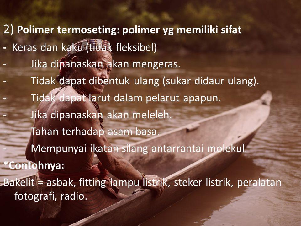 2) Polimer termoseting: polimer yg memiliki sifat - Keras dan kaku (tidak fleksibel) - Jika dipanaskan akan mengeras.