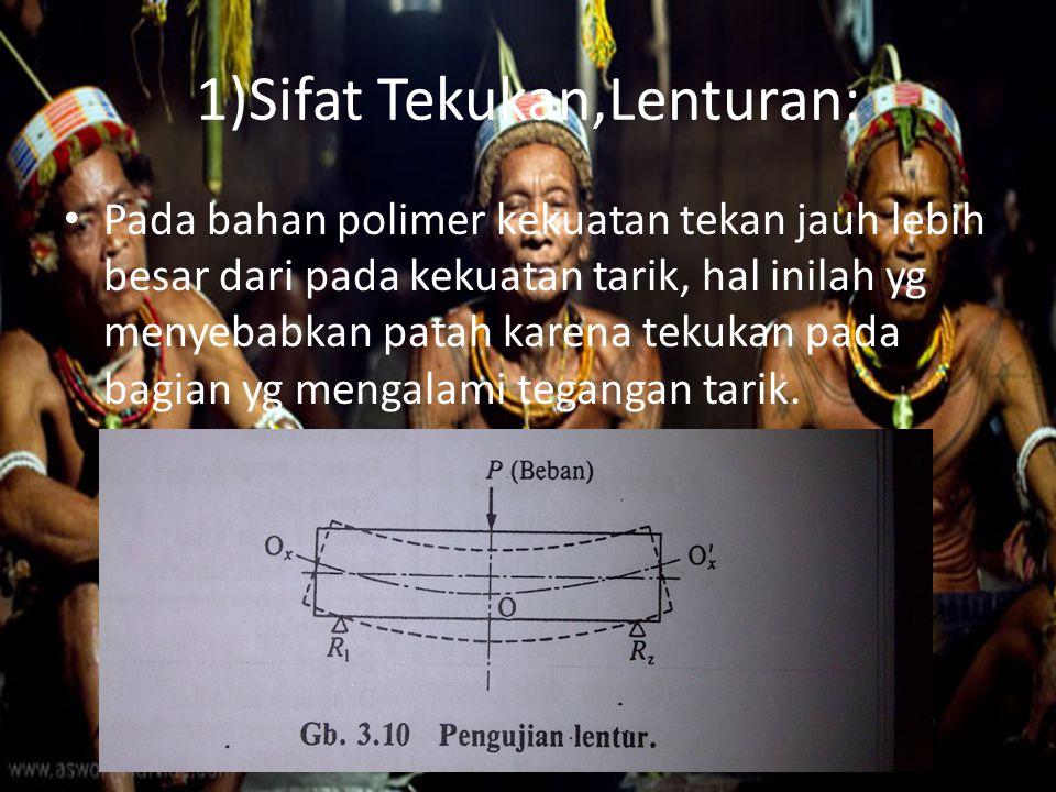 1)Sifat Tekukan,Lenturan: Pada bahan polimer kekuatan tekan jauh lebih besar dari pada kekuatan tarik, hal inilah yg menyebabkan patah karena tekukan pada bagian yg mengalami tegangan tarik.